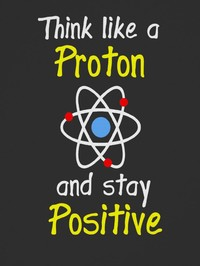 Think like a proton and stay positive.